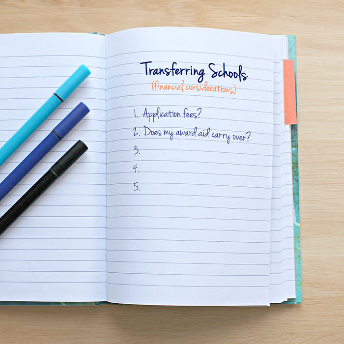 Photo of a notebook with writing in it. At the top - Transferring schools - under that Financial considerations. Under that is a bulleted list with one through five with only one and two filled out. One, Application fees? Two, does my award aid carry over?
